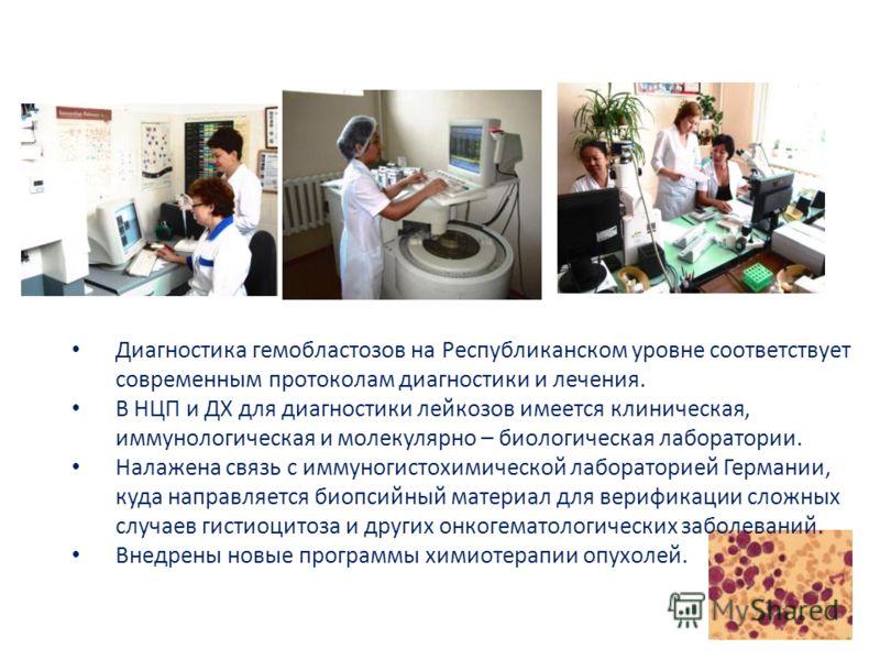 Диагностика гемобластозов на Республиканском уровне соответствует современным протоколам диагностики и лечения. В НЦП и ДХ для диагностики лейкозов имеется клиническая, иммунологическая и молекулярно – биологическая лаборатории. Налажена связь с имму