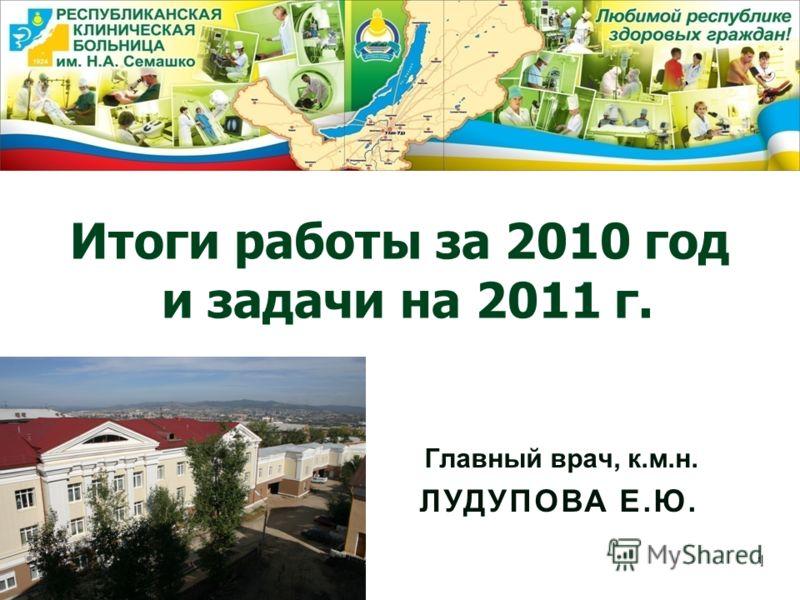 Итоги работы за 2010 год и задачи на 2011 г. Главный врач, к.м.н. ЛУДУПОВА Е.Ю. 1