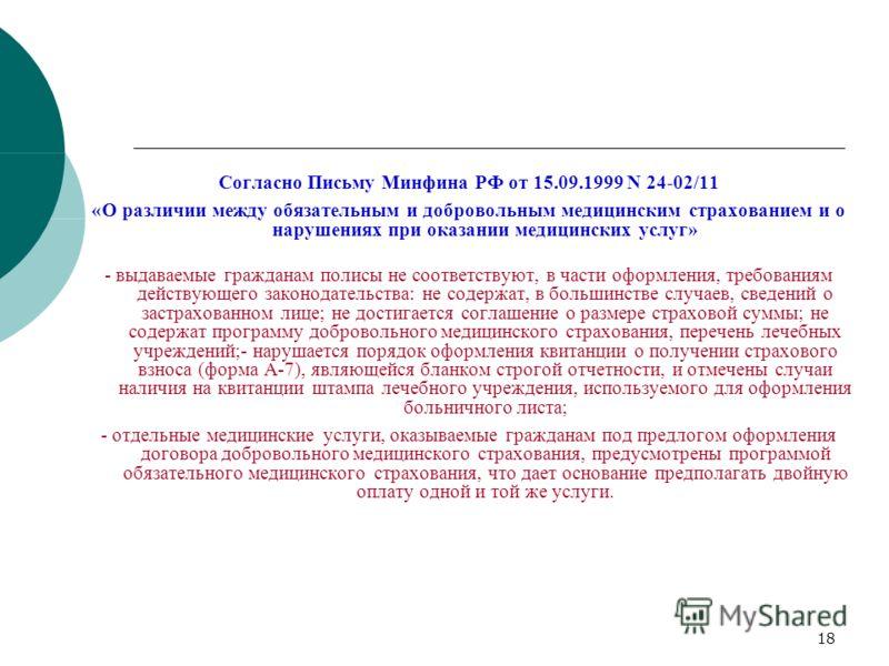 18 Согласно Письму Минфина РФ от 15.09.1999 N 24-02/11 «О различии между обязательным и добровольным медицинским страхованием и о нарушениях при оказании медицинских услуг» - выдаваемые гражданам полисы не соответствуют, в части оформления, требовани