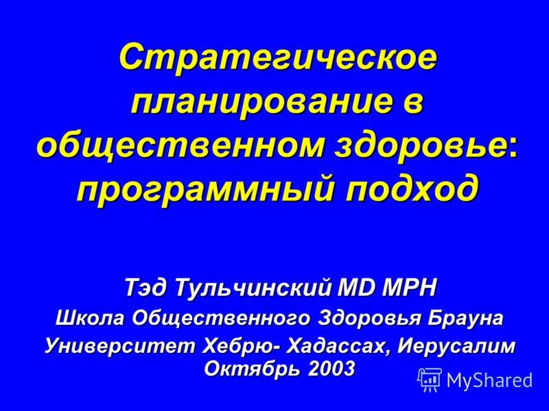 Стратегическое планирование в общественном здоровье: программный подход Тэд Тульчинский MD MPH Школа Общественного Здоровья Брауна Университет Хебрю- Хадассах, Иерусалим Октябрь 2003