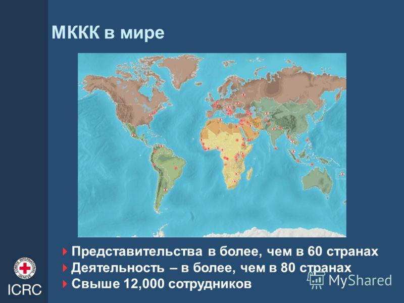 МККК в мире Представительства в более, чем в 60 странах Деятельность – в более, чем в 80 странах Свыше 12,000 сотрудников