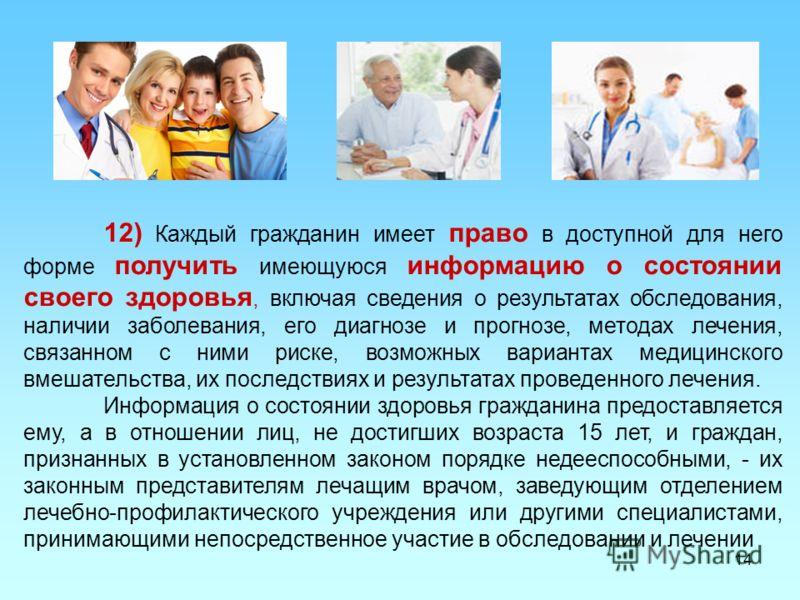 14 12) Каждый гражданин имеет право в доступной для него форме получить имеющуюся информацию о состоянии своего здоровья, включая сведения о результатах обследования, наличии заболевания, его диагнозе и прогнозе, методах лечения, связанном с ними рис