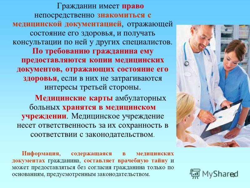 15 Гражданин имеет право непосредственно знакомиться с медицинской документацией, отражающей состояние его здоровья, и получать консультации по ней у других специалистов. По требованию гражданина ему предоставляются копии медицинских документов, отра