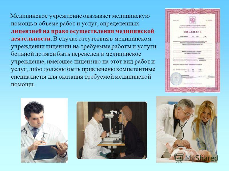 27 Медицинское учреждение оказывает медицинскую помощь в объеме работ и услуг, определенных лицензией на право осуществления медицинской деятельности. В случае отсутствия в медицинском учреждении лицензии на требуемые работы и услуги больной должен б