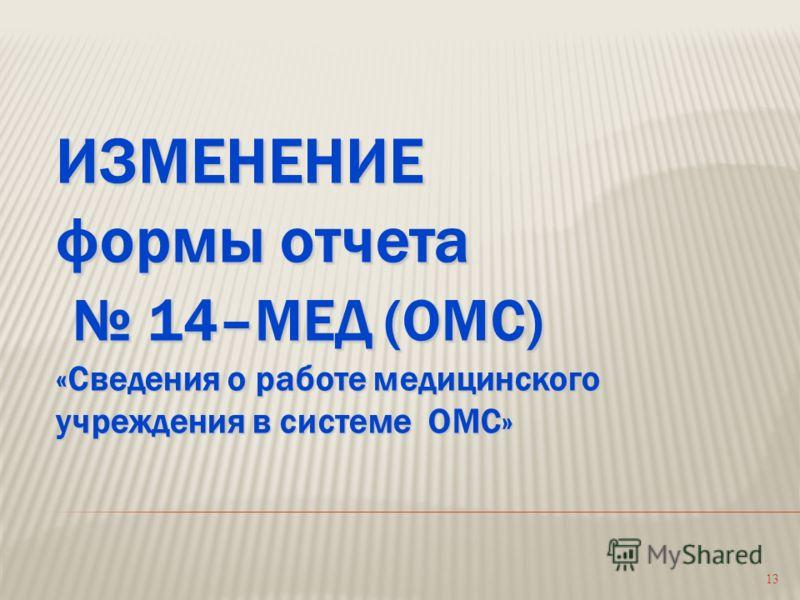 13 ИЗМЕНЕНИЕ формы отчета 14–МЕД (ОМС) «Сведения о работе медицинского учреждения в системе ОМС»