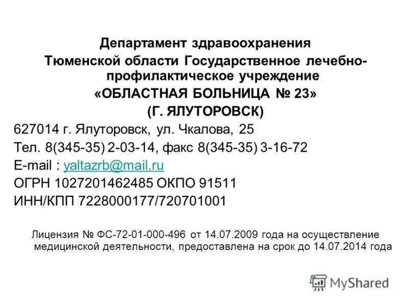 Департамент здравоохранения Тюменской области Государственное лечебно- профилактическое учреждение «ОБЛАСТНАЯ БОЛЬНИЦА 23» (Г. ЯЛУТОРОВСК) 627014 г. Ялуторовск, ул. Чкалова, 25 Тел. 8(345-35) 2-03-14, факс 8(345-35) 3-16-72 E-mail : yaltazrb@mail.ruy
