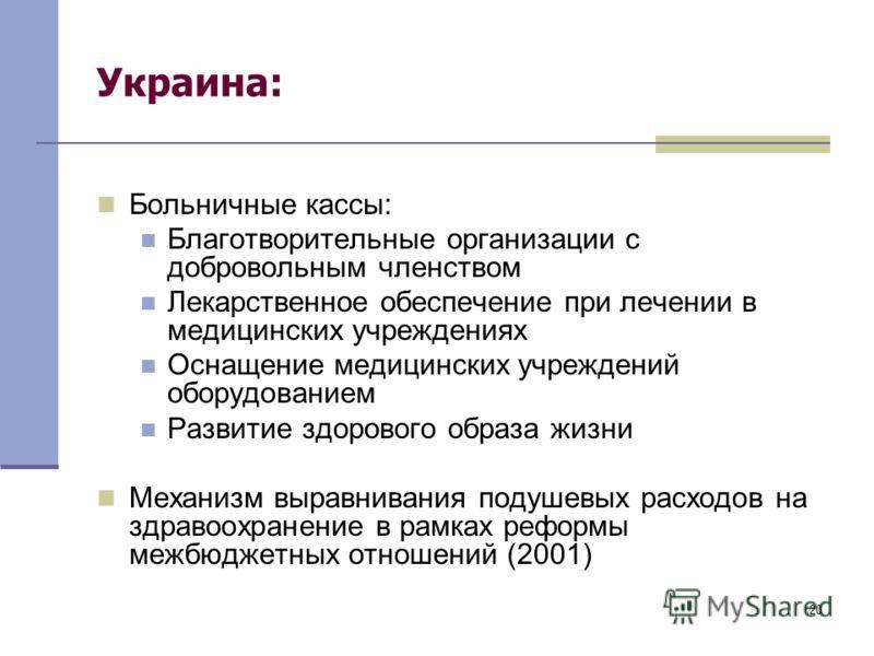 20 Украина: Больничные кассы: Благотворительные организации с добровольным членством Лекарственное обеспечение при лечении в медицинских учреждениях Оснащение медицинских учреждений оборудованием Развитие здорового образа жизни Механизм выравнивания