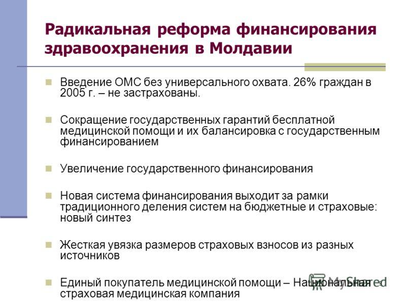 9 Радикальная реформа финансирования здравоохранения в Молдавии Введение ОМС без универсального охвата. 26% граждан в 2005 г. – не застрахованы. Сокращение государственных гарантий бесплатной медицинской помощи и их балансировка с государственным фин