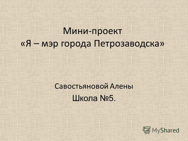 Мини-проект «Я – мэр города Петрозаводска» Савостьяновой Алены Школа 5.
