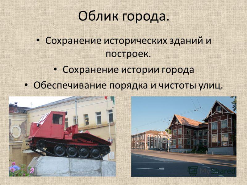 Облик города. Сохранение исторических зданий и построек. Сохранение истории города Обеспечивание порядка и чистоты улиц.