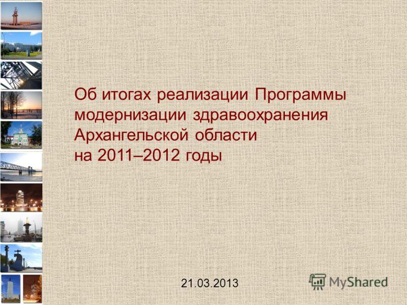 Об итогах реализации Программы модернизации здравоохранения Архангельской области на 2011–2012 годы 21.03.2013