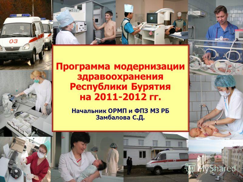 1 Программа модернизации здравоохранения Республики Бурятия на 2011-2012 гг. Начальник ОРМП и ФПЗ МЗ РБ Замбалова С.Д.