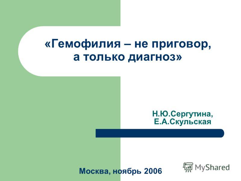 «Гемофилия – не приговор, а только диагноз» Н.Ю.Сергутина, Е.А.Скульская Москва, ноябрь 2006