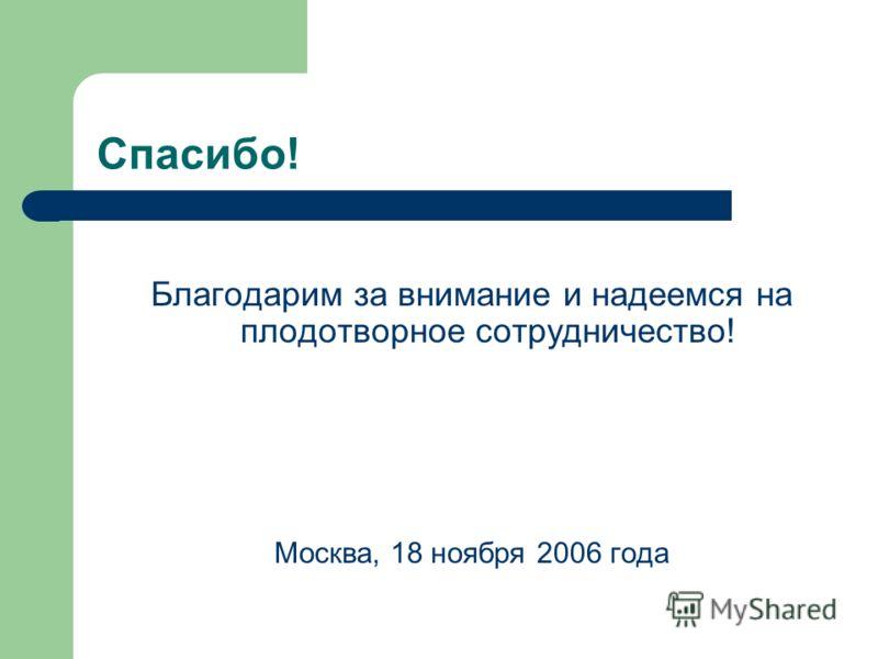 Спасибо! Благодарим за внимание и надеемся на плодотворное сотрудничество! Москва, 18 ноября 2006 года