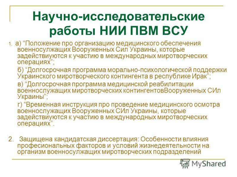 Научно-исследовательские работы НИИ ПВМ ВСУ 1. а) Положение про организацию медицинского обеспечения военносулжащих Вооруженных Сил Украины, которые задействиуются к участию в международных миротворческих операциях; б) Долгосрочная программа морально