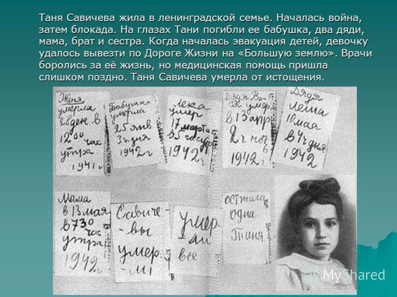 Таня Савичева жила в ленинградской семье. Началась война, затем блокада. На глазах Тани погибли ее бабушка, два дяди, мама, брат и сестра. Когда началась эвакуация детей, девочку удалось вывезти по Дороге Жизни на «Большую землю». Врачи боролись за е
