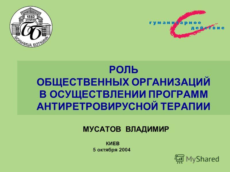 РОЛЬ ОБЩЕСТВЕННЫХ ОРГАНИЗАЦИЙ В ОСУЩЕСТВЛЕНИИ ПРОГРАММ АНТИРЕТРОВИРУСНОЙ ТЕРАПИИ МУСАТОВ ВЛАДИМИР КИЕВ 5 октября 2004