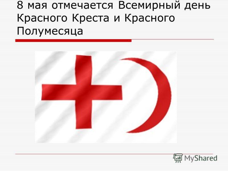 8 мая отмечается Всемирный день Красного Креста и Красного Полумесяца