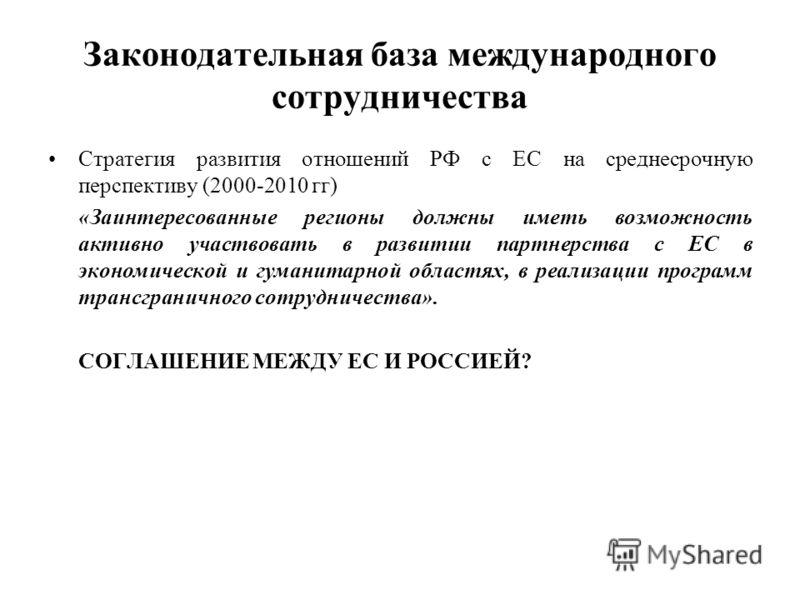 Законодательная база международного сотрудничества Стратегия развития отношений РФ с ЕС на среднесрочную перспективу (2000-2010 гг) «Заинтересованные регионы должны иметь возможность активно участвовать в развитии партнерства с ЕС в экономической и г