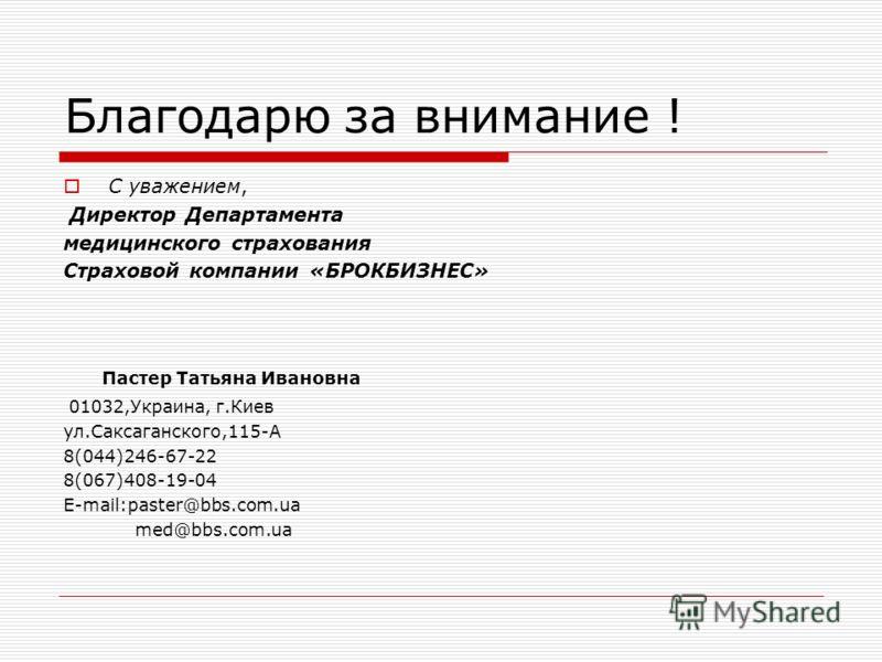 Благодарю за внимание ! С уважением, Директор Департамента медицинского страхования Страховой компании «БРОКБИЗНЕС» Пастер Татьяна Ивановна 01032,Украина, г.Киев ул.Саксаганского,115-А 8(044)246-67-22 8(067)408-19-04 E-mail:paster@bbs.com.ua med@bbs.