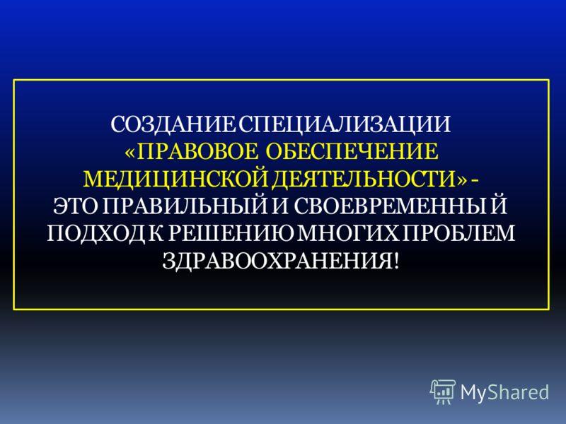 СОЗДАНИЕ СПЕЦИАЛИЗАЦИИ «ПРАВОВОЕ ОБЕСПЕЧЕНИЕ МЕДИЦИНСКОЙ ДЕЯТЕЛЬНОСТИ» - ЭТО ПРАВИЛЬНЫЙ И СВОЕВРЕМЕННЫ Й ПОДХОД К РЕШЕНИЮ МНОГИХ ПРОБЛЕМ ЗДРАВООХРАНЕНИЯ!