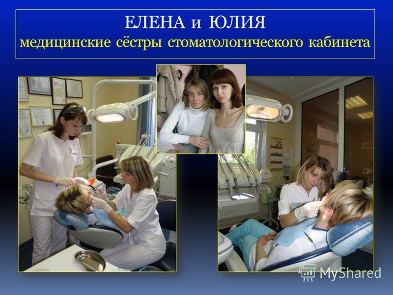 ЕЛЕНА и ЮЛИЯ медицинские сёстры стоматологического кабинета