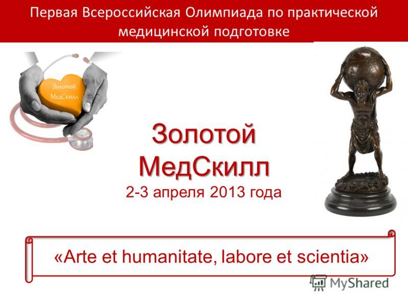 Первая Всероссийская Олимпиада по практической медицинской подготовке Золотой МедСкилл 2-3 апреля 2013 года «Arte et humanitate, labore et scientia»