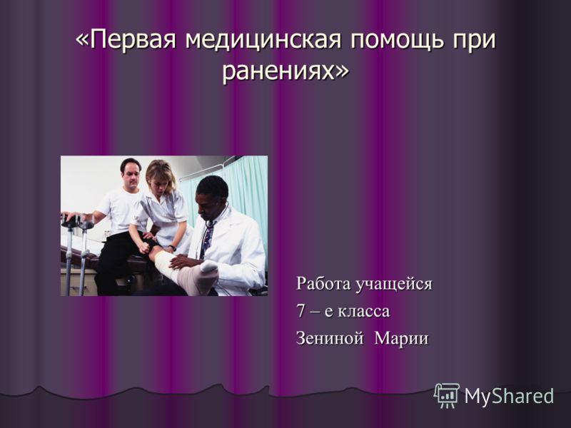 «Первая медицинская помощь при ранениях» Работа учащейся 7 – е класса Зениной Марии