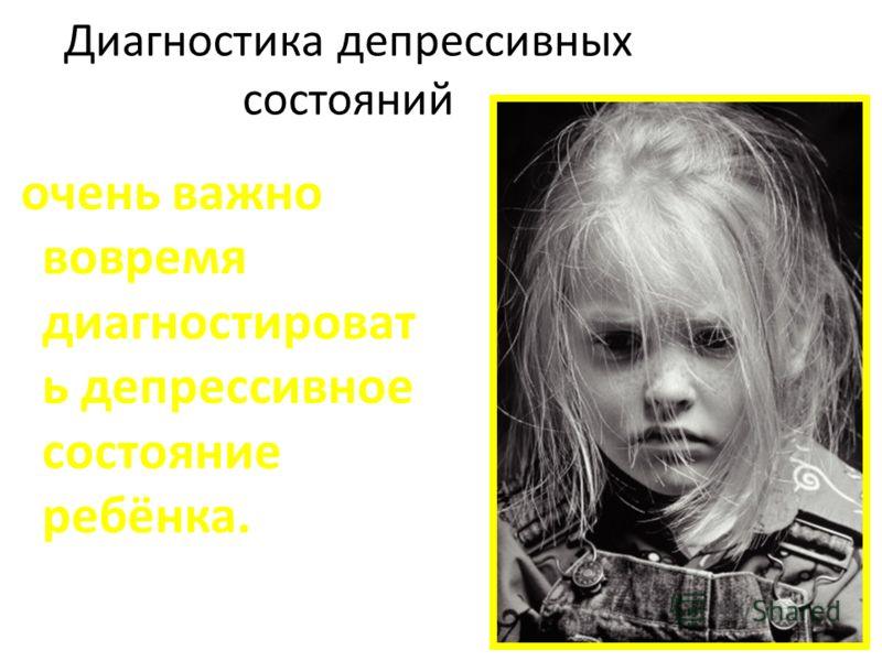 Диагностика депрессивных состояний очень важно вовремя диагностироват ь депрессивное состояние ребёнка.