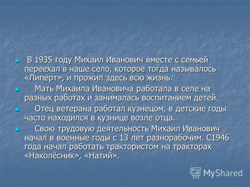 В 1935 году Михаил Иванович вместе с семьей переехал в наше село, которое тогда называлось «Липерт», и прожил здесь всю жизнь. В 1935 году Михаил Иванович вместе с семьей переехал в наше село, которое тогда называлось «Липерт», и прожил здесь всю жиз