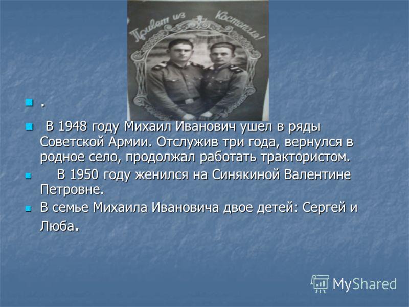 . В 1948 году Михаил Иванович ушел в ряды Советской Армии. Отслужив три года, вернулся в родное село, продолжал работать трактористом. В 1948 году Михаил Иванович ушел в ряды Советской Армии. Отслужив три года, вернулся в родное село, продолжал работ