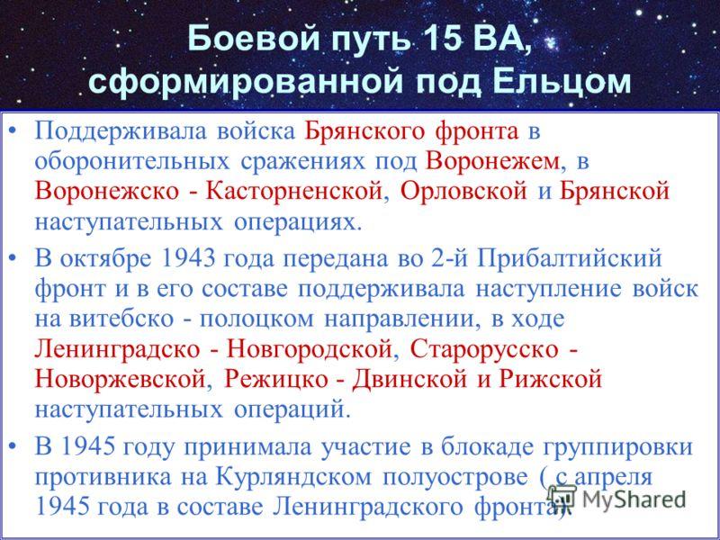 Боевой путь 15 ВА, сформированной под Ельцом Поддерживала войска Брянского фронта в оборонительных сражениях под Воронежем, в Воронежско - Касторненской, Орловской и Брянской наступательных операциях. В октябре 1943 года передана во 2-й Прибалтийский
