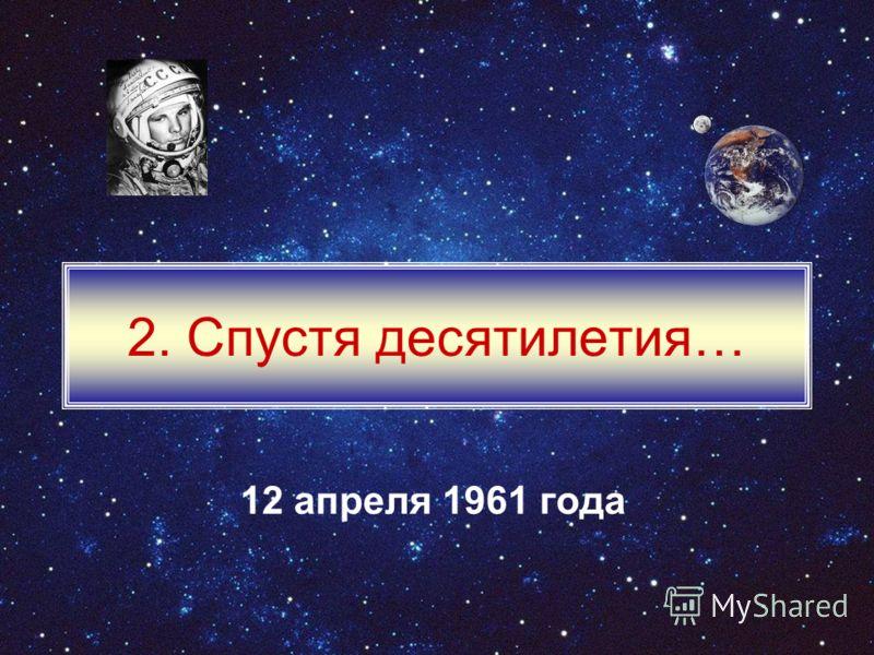 2. Спустя десятилетия… 12 апреля 1961 года