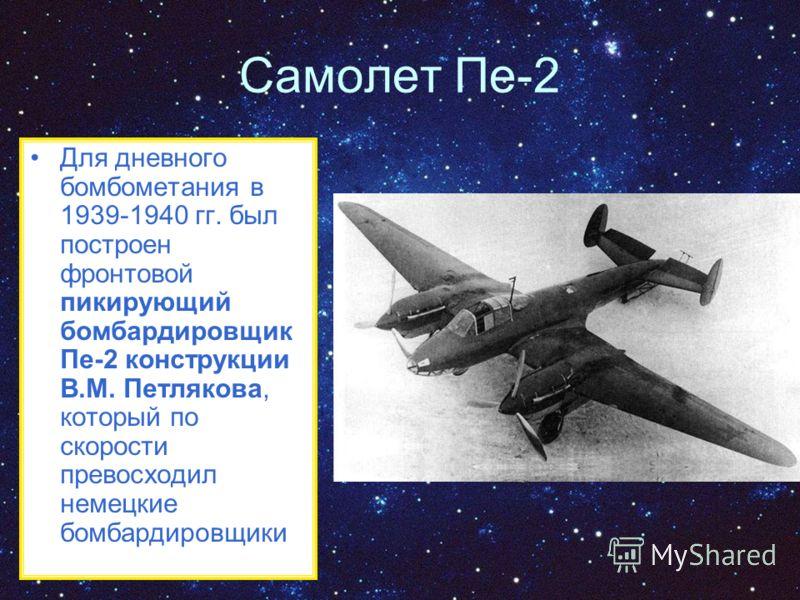 Самолет Пе-2 Для дневного бомбометания в 1939-1940 гг. был построен фронтовой пикирующий бомбардировщик Пе-2 конструкции В.М. Петлякова, который по скорости превосходил немецкие бомбардировщики