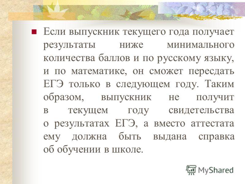 Если выпускник текущего года получает результаты ниже минимального количества баллов и по русскому языку, и по математике, он сможет пересдать ЕГЭ только в следующем году. Таким образом, выпускник не получит в текущем году свидетельства о результатах