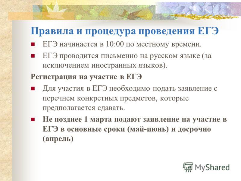 Правила и процедура проведения ЕГЭ ЕГЭ начинается в 10:00 по местному времени. ЕГЭ проводится письменно на русском языке (за исключением иностранных языков). Регистрация на участие в ЕГЭ Для участия в ЕГЭ необходимо подать заявление с перечнем конкре
