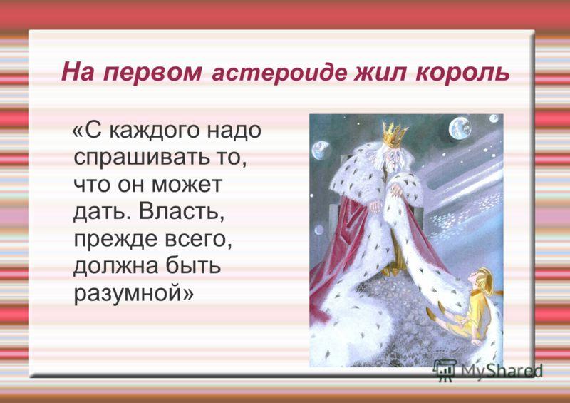 На первом астероиде жил король «С каждого надо спрашивать то, что он может дать. Власть, прежде всего, должна быть разумной»