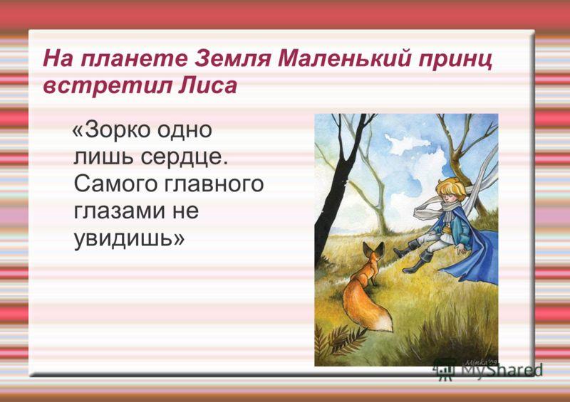 На планете Земля Маленький принц встретил Лиса «Зорко одно лишь сердце. Самого главного глазами не увидишь»