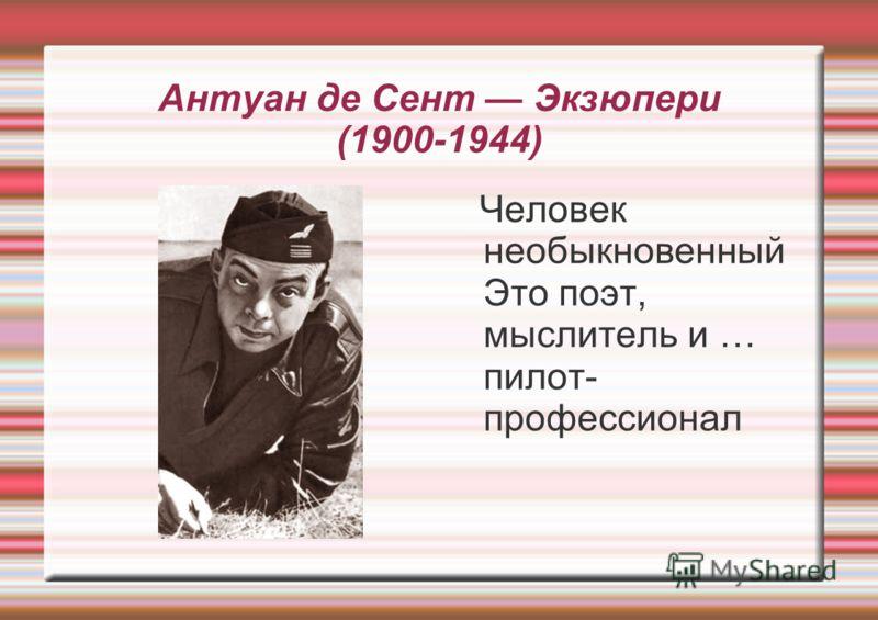 Антуан де Сент Экзюпери (1900-1944) Человек необыкновенный Это поэт, мыслитель и … пилот- профессионал