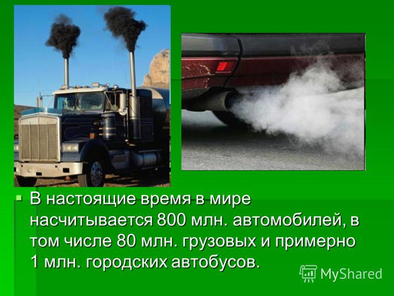 В настоящие время в мире насчитывается 800 млн. автомобилей, в том числе 80 млн. грузовых и примерно 1 млн. городских автобусов. В настоящие время в мире насчитывается 800 млн. автомобилей, в том числе 80 млн. грузовых и примерно 1 млн. городских авт