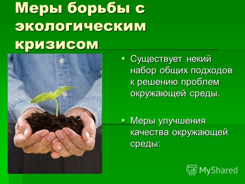 Меры борьбы с экологическим кризисом Существует некий набор общих подходов к решению проблем окружающей среды. Существует некий набор общих подходов к решению проблем окружающей среды. Меры улучшения качества окружающей среды: Меры улучшения качества