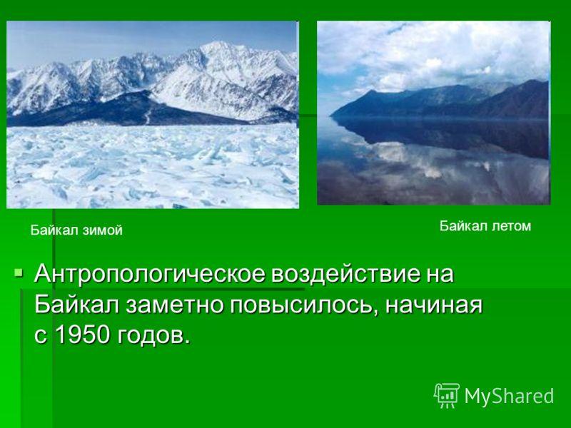 Антропологическое воздействие на Байкал заметно повысилось, начиная с 1950 годов. Антропологическое воздействие на Байкал заметно повысилось, начиная с 1950 годов. Байкал летом Байкал зимой