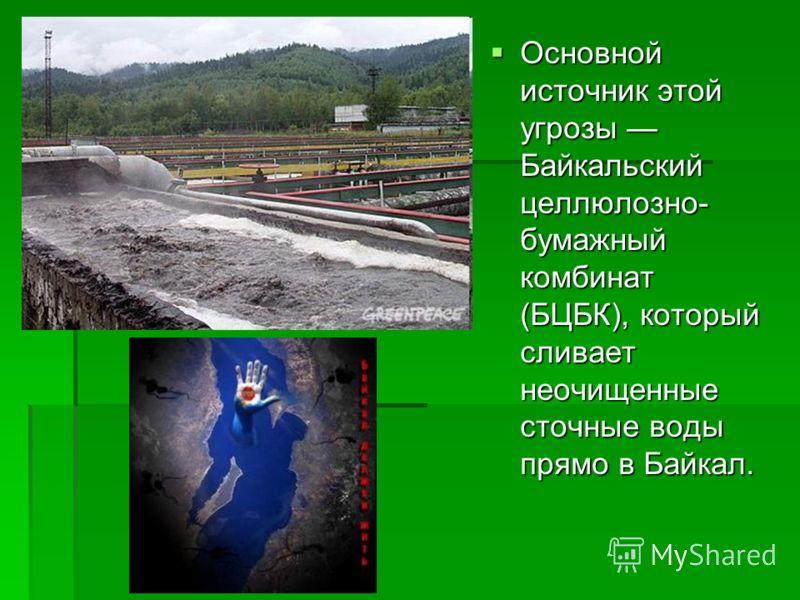 Основной источник этой угрозы Байкальский целлюлозно- бумажный комбинат (БЦБК), который сливает неочищенные сточные воды прямо в Байкал. Основной источник этой угрозы Байкальский целлюлозно- бумажный комбинат (БЦБК), который сливает неочищенные сточн