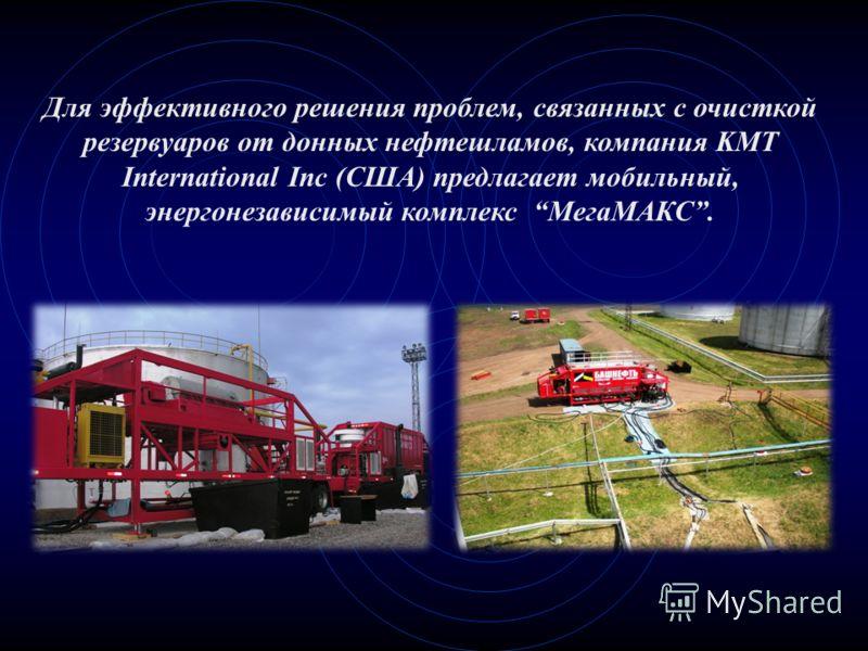 Для эффективного решения проблем, связанных с очисткой резервуаров от донных нефтешламов, компания KMT International Inc (США) предлагает мобильный, энергонезависимый комплекс МегаМАКС.