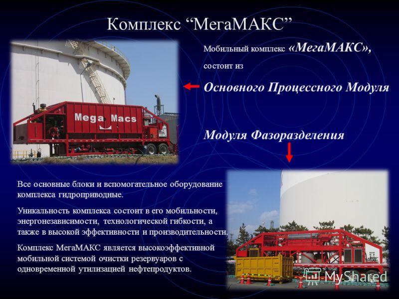 Комплекс МегаМАКС Мобильный комплекс «МегаМАКС», состоит из Основного Процессного Модуля Модуля Фазоразделения Все основные блоки и вспомогательное оборудование комплекса гидроприводные. Уникальность комплекса состоит в его мобильности, энергонезавис
