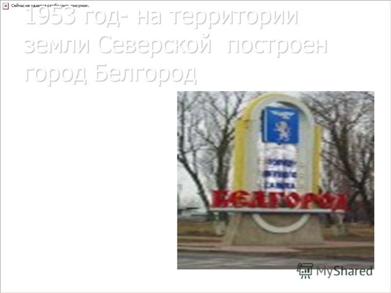 1953 год- на территории земли Северской построен город Белгород