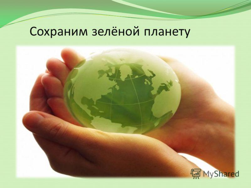 Сохраним зелёной планету