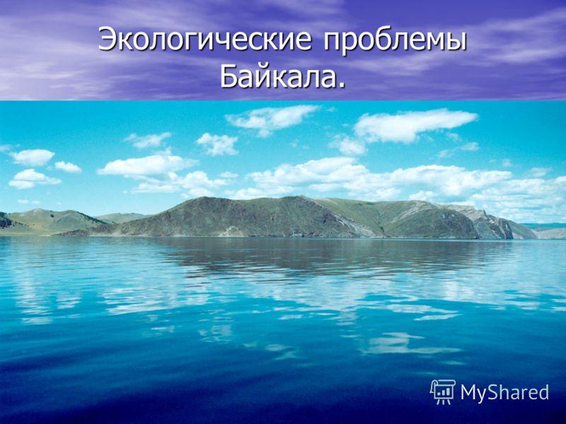 Экологические проблемы Байкала.