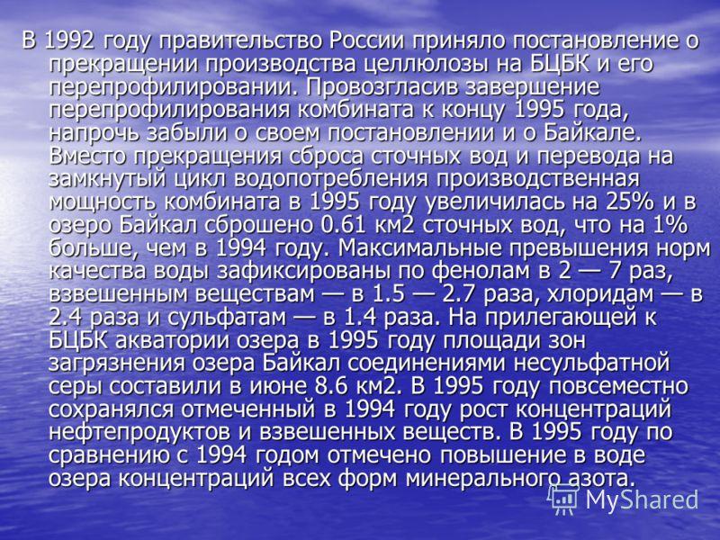 В 1992 году правительство России приняло постановление о прекращении производства целлюлозы на БЦБК и его перепрофилировании. Провозгласив завершение перепрофилирования комбината к концу 1995 года, напрочь забыли о своем постановлении и о Байкале. Вм