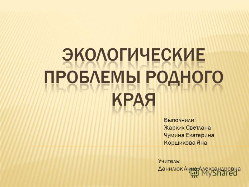 Выполнили: Жарких Светлана Чумина Екатерина Коршикова Яна Учитель: Данилюк Анна Александровна